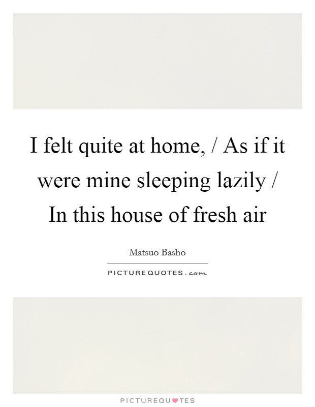 I felt quite at home, / As if it were mine sleeping lazily / In this house of fresh air Picture Quote #1