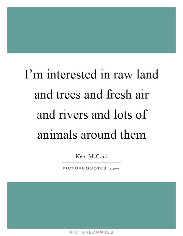 I'm interested in raw land and trees and fresh air and rivers and lots of animals around them Picture Quote #1