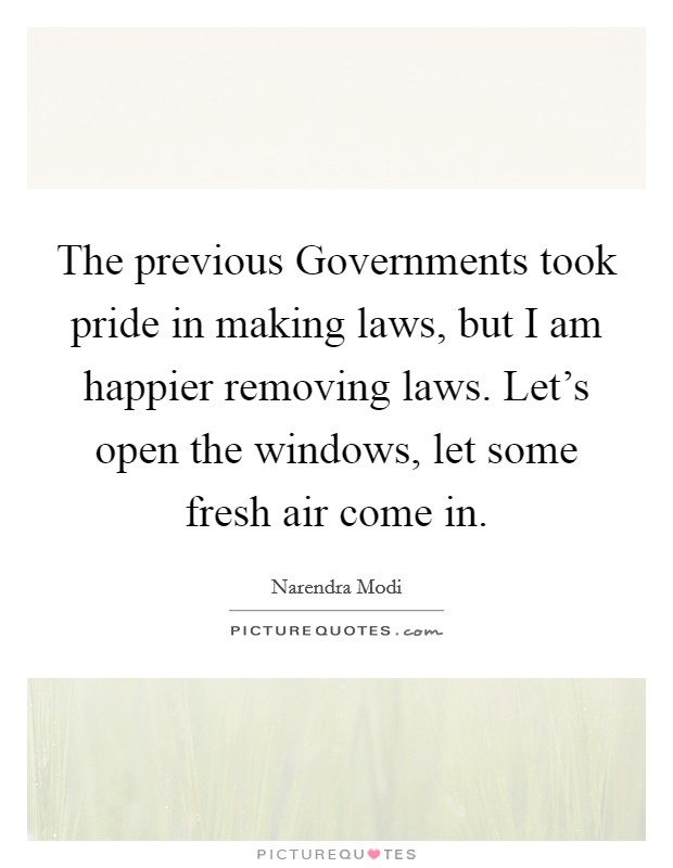The previous Governments took pride in making laws, but I am happier removing laws. Let's open the windows, let some fresh air come in Picture Quote #1