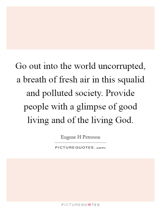 Go out into the world uncorrupted, a breath of fresh air in this squalid and polluted society. Provide people with a glimpse of good living and of the living God Picture Quote #1