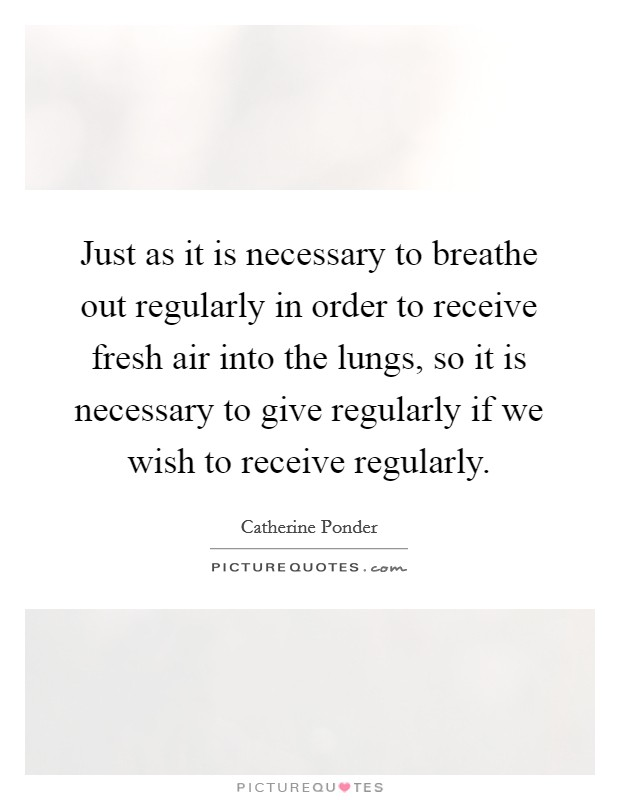 Just as it is necessary to breathe out regularly in order to receive fresh air into the lungs, so it is necessary to give regularly if we wish to receive regularly Picture Quote #1