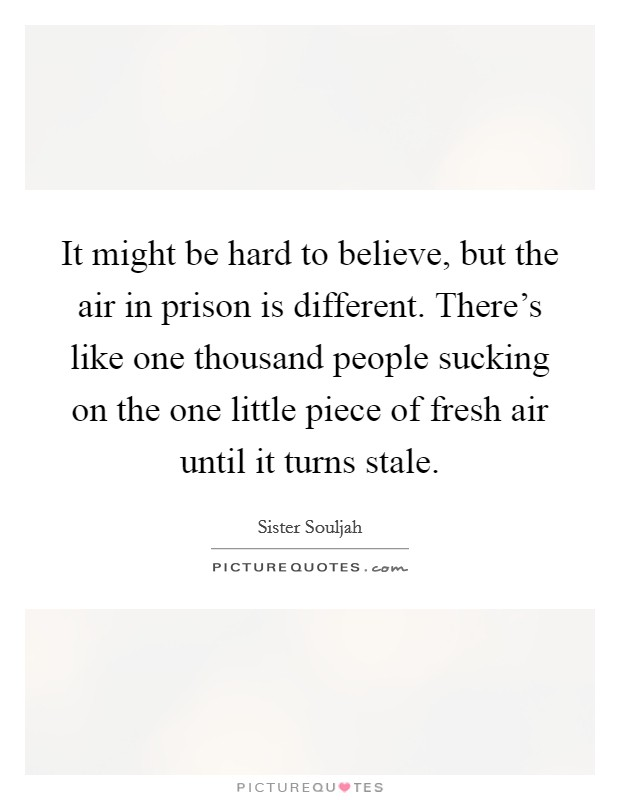 It might be hard to believe, but the air in prison is different. There's like one thousand people sucking on the one little piece of fresh air until it turns stale Picture Quote #1