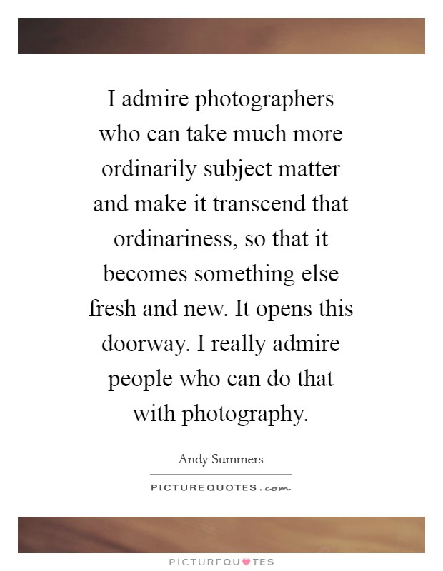 I admire photographers who can take much more ordinarily subject matter and make it transcend that ordinariness, so that it becomes something else fresh and new. It opens this doorway. I really admire people who can do that with photography Picture Quote #1