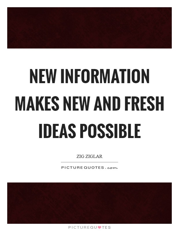 New information makes new and fresh ideas possible Picture Quote #1