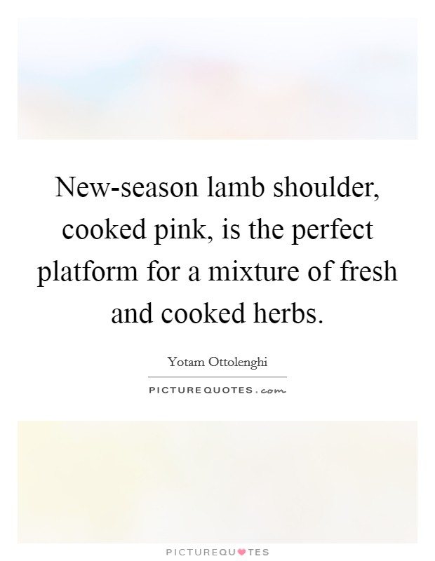 New-season lamb shoulder, cooked pink, is the perfect platform for a mixture of fresh and cooked herbs Picture Quote #1