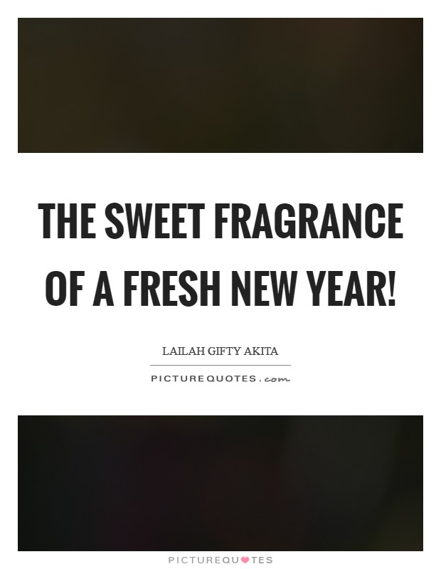 The sweet fragrance of a fresh New Year! Picture Quote #1