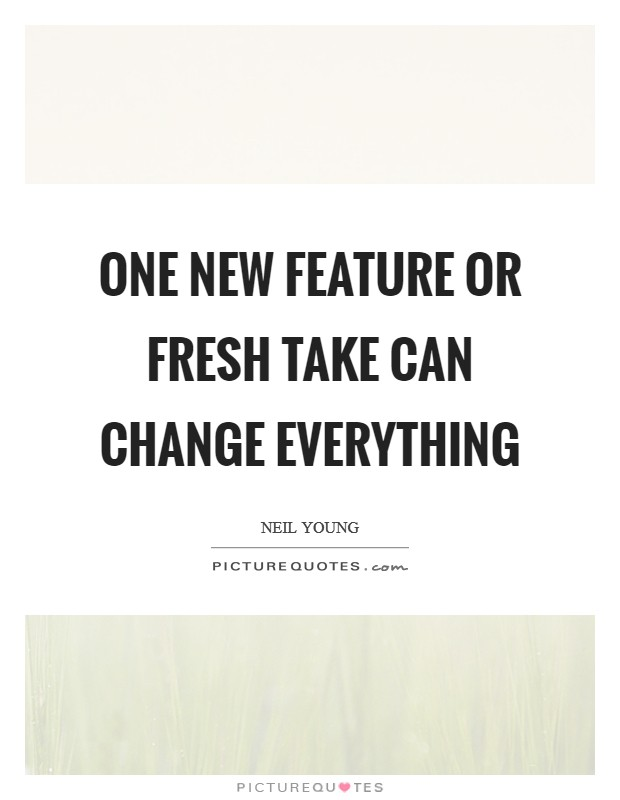 One new feature or fresh take can change everything Picture Quote #1