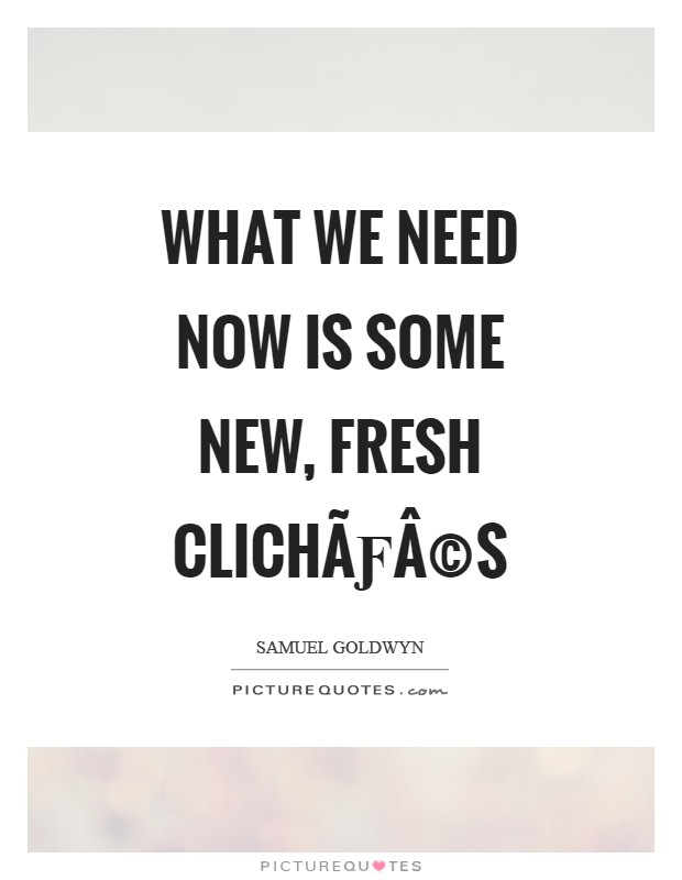 What we need now is some new, fresh clichés Picture Quote #1