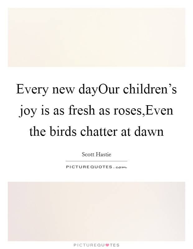 Every new dayOur children's joy is as fresh as roses,Even the birds chatter at dawn Picture Quote #1
