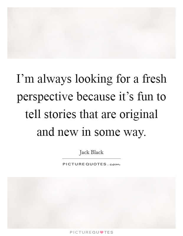 I'm always looking for a fresh perspective because it's fun to tell stories that are original and new in some way Picture Quote #1