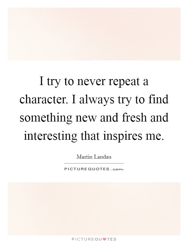I try to never repeat a character. I always try to find something new and fresh and interesting that inspires me Picture Quote #1