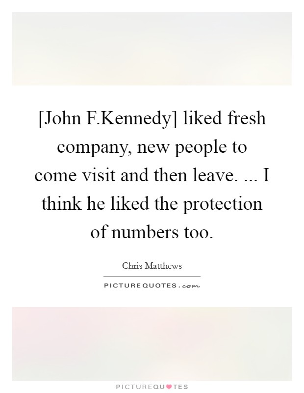 [John F.Kennedy] liked fresh company, new people to come visit and then leave. ... I think he liked the protection of numbers too Picture Quote #1