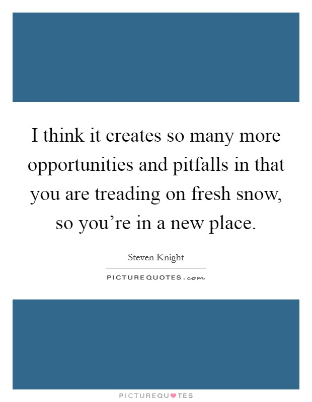 I think it creates so many more opportunities and pitfalls in that you are treading on fresh snow, so you're in a new place Picture Quote #1