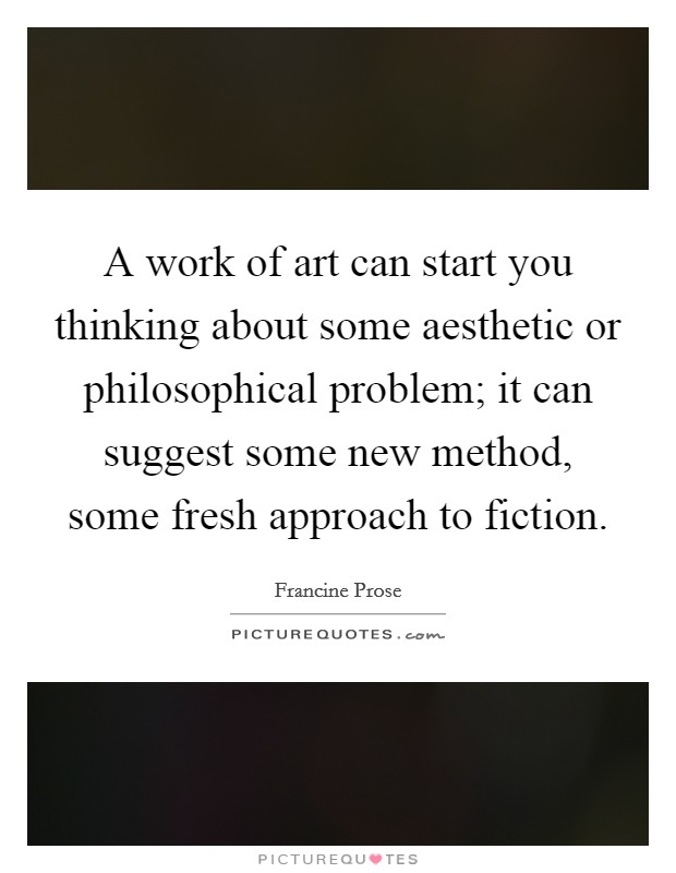 A work of art can start you thinking about some aesthetic or philosophical problem; it can suggest some new method, some fresh approach to fiction Picture Quote #1