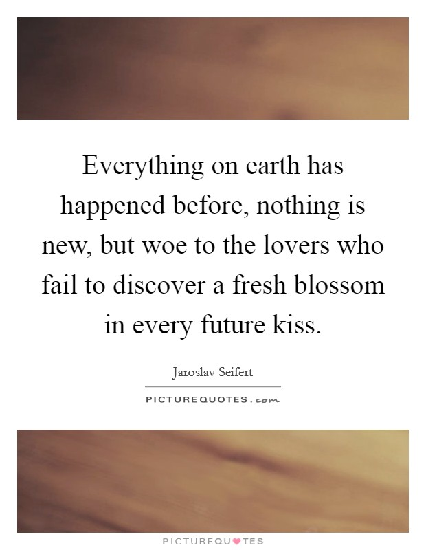 Everything on earth has happened before, nothing is new, but woe to the lovers who fail to discover a fresh blossom in every future kiss Picture Quote #1