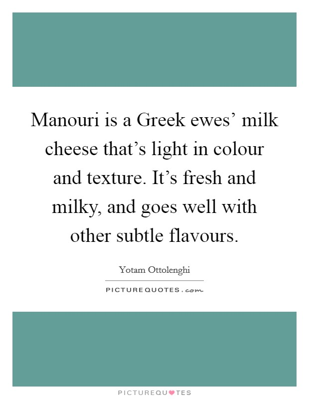 Manouri is a Greek ewes' milk cheese that's light in colour and texture. It's fresh and milky, and goes well with other subtle flavours Picture Quote #1