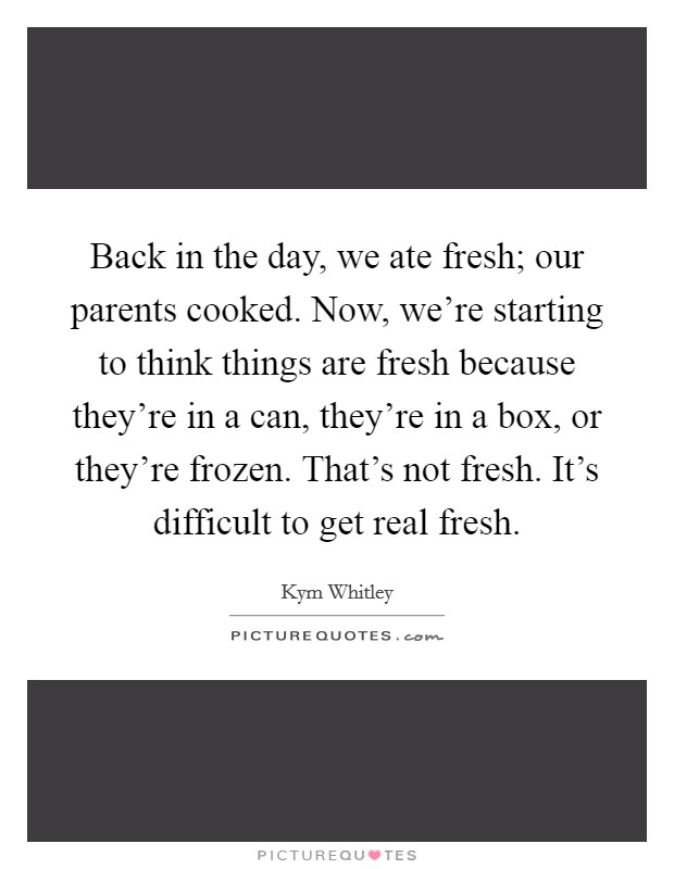 Back in the day, we ate fresh; our parents cooked. Now, we're starting to think things are fresh because they're in a can, they're in a box, or they're frozen. That's not fresh. It's difficult to get real fresh Picture Quote #1