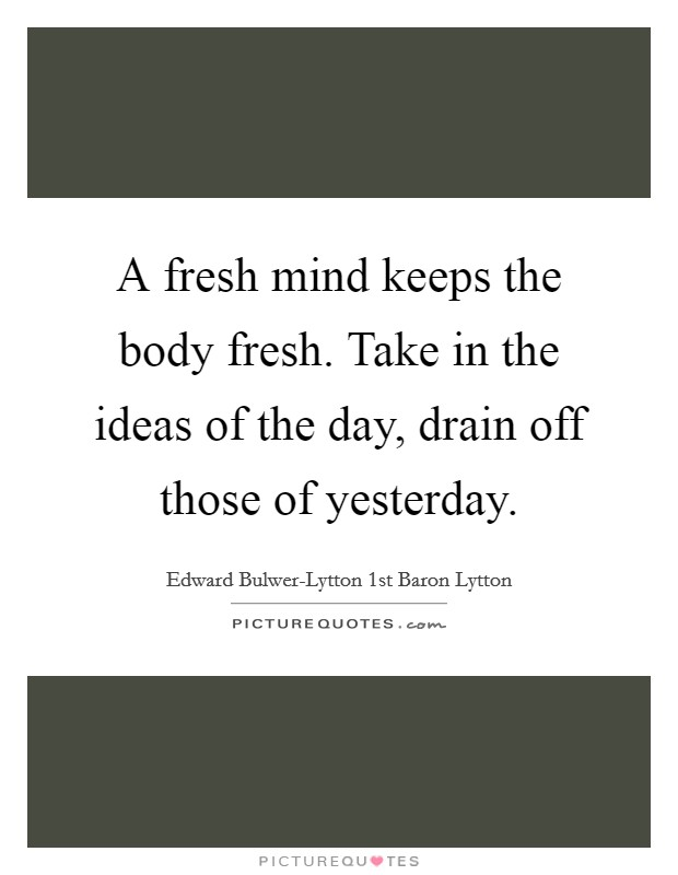 A fresh mind keeps the body fresh. Take in the ideas of the day, drain off those of yesterday Picture Quote #1