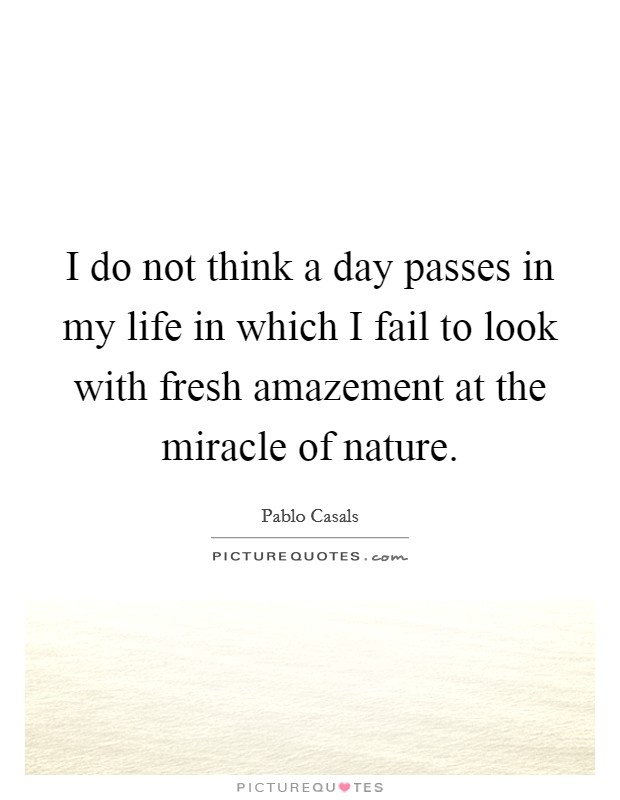 I do not think a day passes in my life in which I fail to look with fresh amazement at the miracle of nature Picture Quote #1