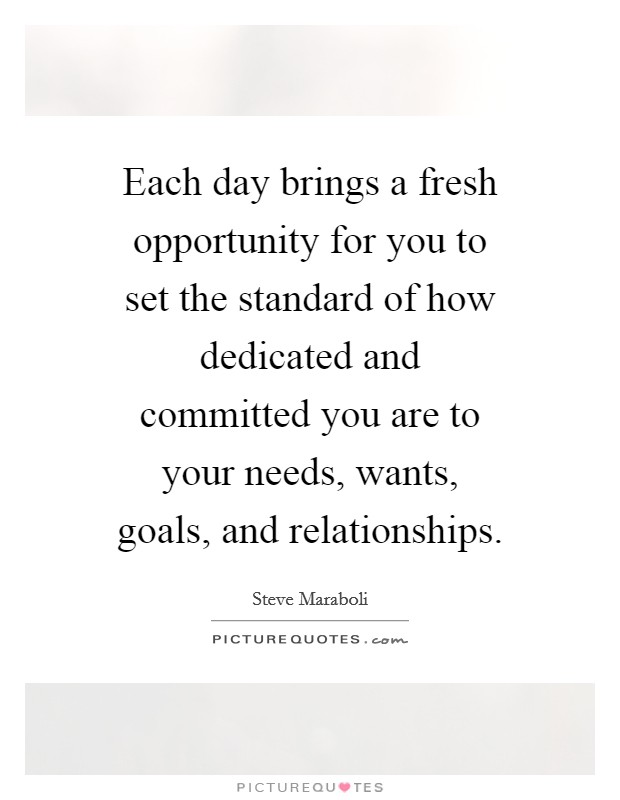 Each day brings a fresh opportunity for you to set the standard of how dedicated and committed you are to your needs, wants, goals, and relationships Picture Quote #1