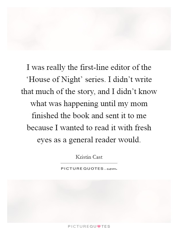 I was really the first-line editor of the 'House of Night' series. I didn't write that much of the story, and I didn't know what was happening until my mom finished the book and sent it to me because I wanted to read it with fresh eyes as a general reader would. Picture Quote #1