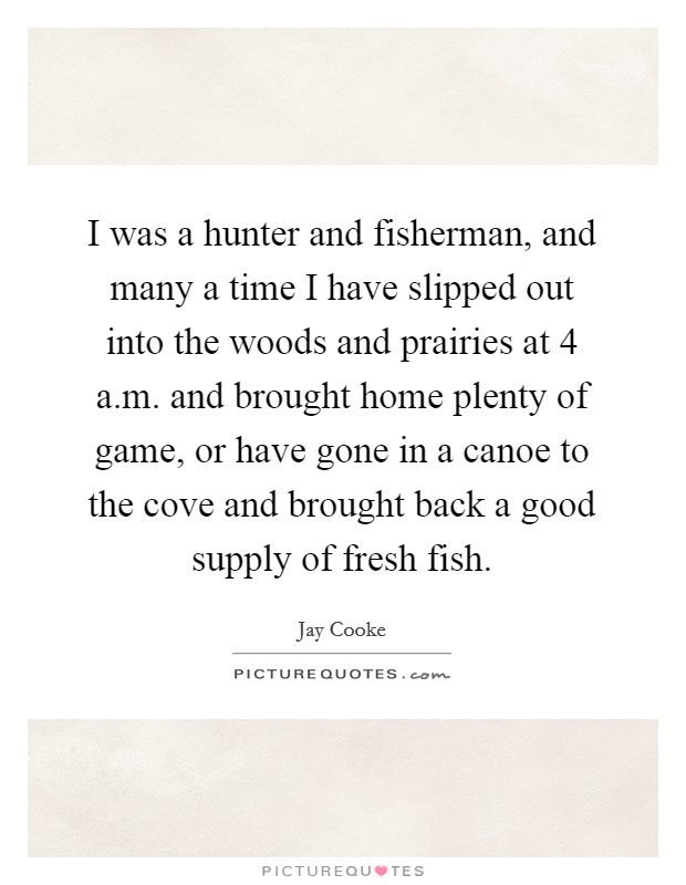 I was a hunter and fisherman, and many a time I have slipped out into the woods and prairies at 4 a.m. and brought home plenty of game, or have gone in a canoe to the cove and brought back a good supply of fresh fish Picture Quote #1