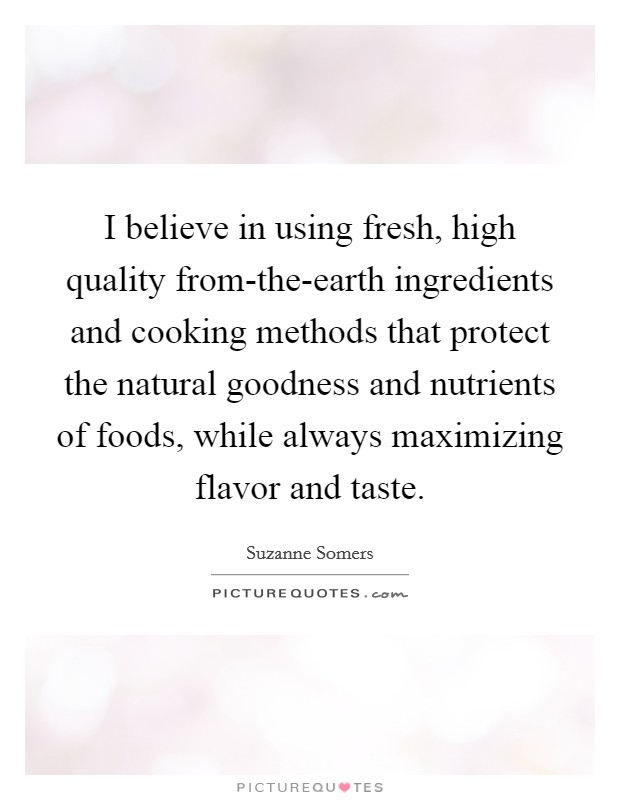 I believe in using fresh, high quality from-the-earth ingredients and cooking methods that protect the natural goodness and nutrients of foods, while always maximizing flavor and taste Picture Quote #1