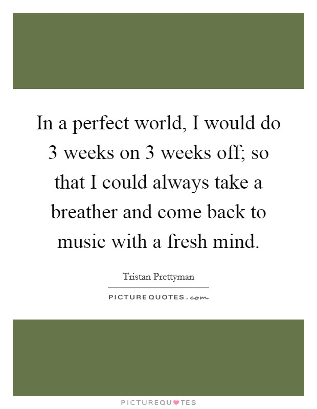 In a perfect world, I would do 3 weeks on 3 weeks off; so that I could always take a breather and come back to music with a fresh mind Picture Quote #1