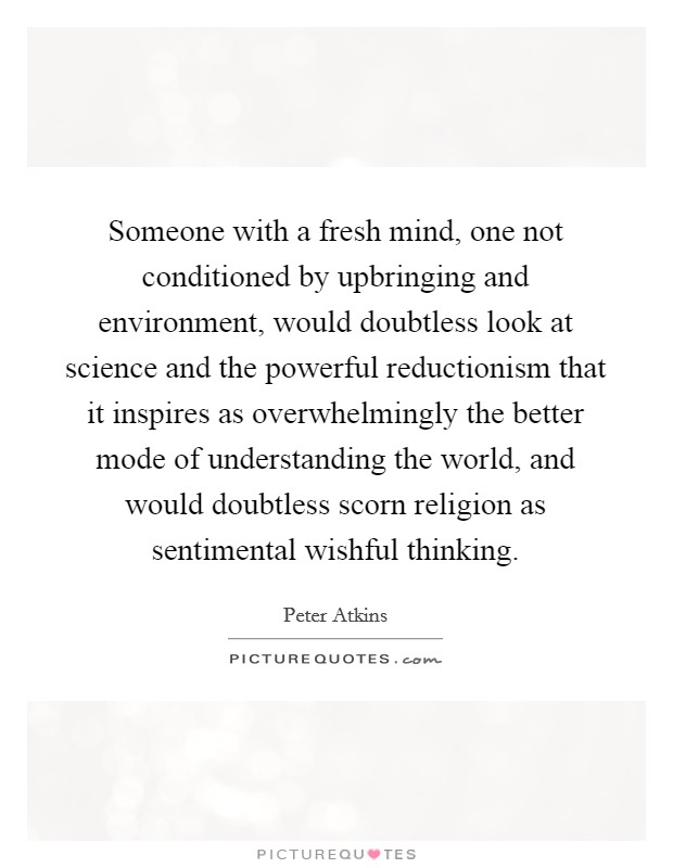 Someone with a fresh mind, one not conditioned by upbringing and environment, would doubtless look at science and the powerful reductionism that it inspires as overwhelmingly the better mode of understanding the world, and would doubtless scorn religion as sentimental wishful thinking Picture Quote #1