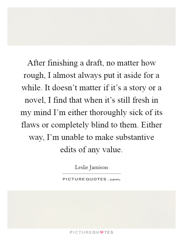 After finishing a draft, no matter how rough, I almost always put it aside for a while. It doesn't matter if it's a story or a novel, I find that when it's still fresh in my mind I'm either thoroughly sick of its flaws or completely blind to them. Either way, I'm unable to make substantive edits of any value Picture Quote #1