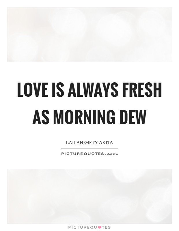 Love is always fresh as morning dew Picture Quote #1