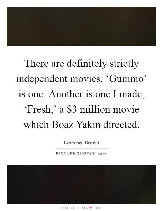 There are definitely strictly independent movies. 'Gummo' is one. Another is one I made, 'Fresh,' a $3 million movie which Boaz Yakin directed Picture Quote #1