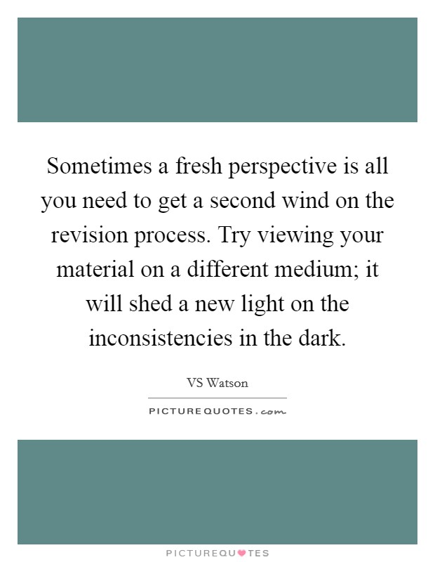 Sometimes a fresh perspective is all you need to get a second wind on the revision process. Try viewing your material on a different medium; it will shed a new light on the inconsistencies in the dark Picture Quote #1