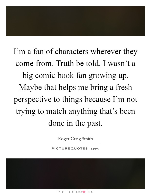 I'm a fan of characters wherever they come from. Truth be told, I wasn't a big comic book fan growing up. Maybe that helps me bring a fresh perspective to things because I'm not trying to match anything that's been done in the past Picture Quote #1
