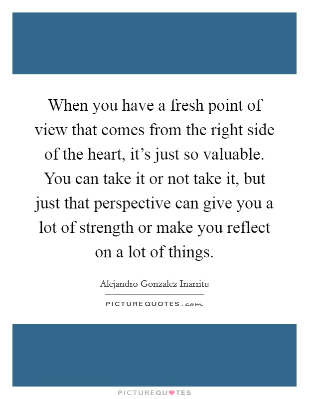 When you have a fresh point of view that comes from the right side of the heart, it's just so valuable. You can take it or not take it, but just that perspective can give you a lot of strength or make you reflect on a lot of things. Picture Quote #1