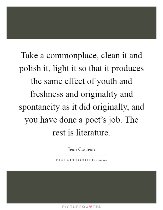 Take a commonplace, clean it and polish it, light it so that it produces the same effect of youth and freshness and originality and spontaneity as it did originally, and you have done a poet's job. The rest is literature Picture Quote #1