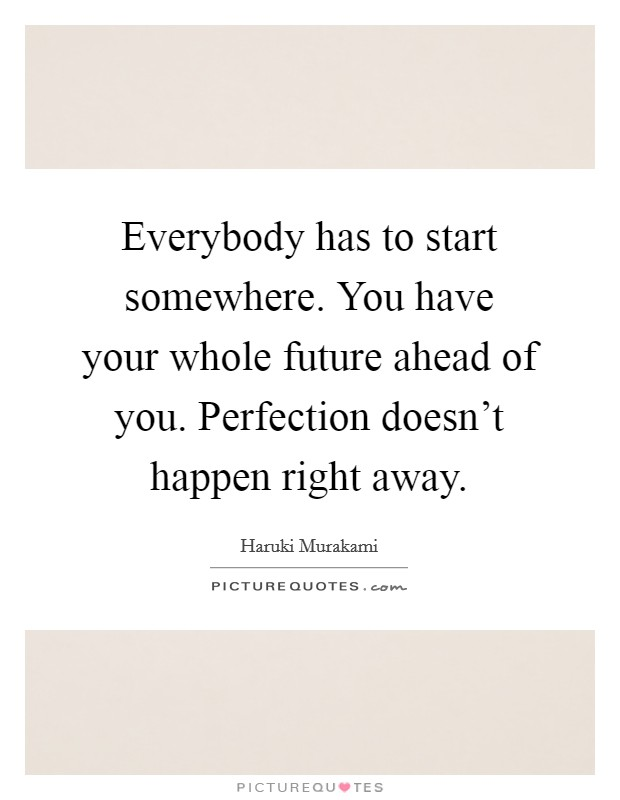 Everybody has to start somewhere. You have your whole future ahead of you. Perfection doesn't happen right away. Picture Quote #1