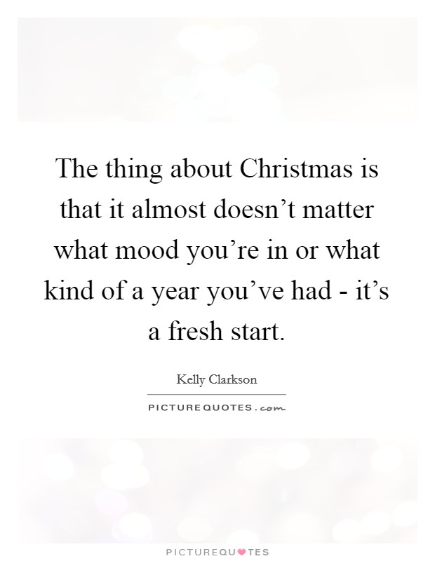 The thing about Christmas is that it almost doesn't matter what mood you're in or what kind of a year you've had - it's a fresh start. Picture Quote #1