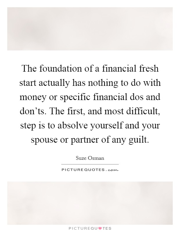 The foundation of a financial fresh start actually has nothing to do with money or specific financial dos and don'ts. The first, and most difficult, step is to absolve yourself and your spouse or partner of any guilt Picture Quote #1