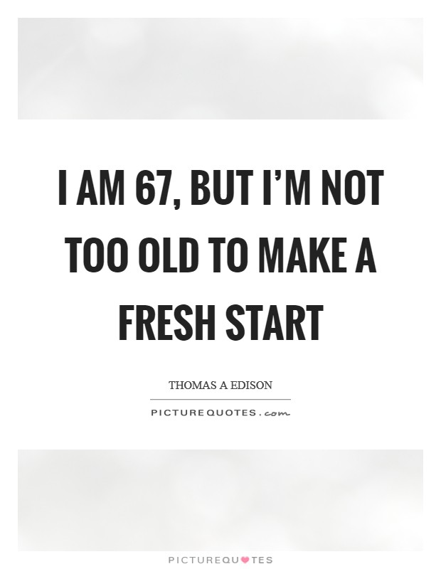 I am 67, but I'm not too old to make a fresh start Picture Quote #1