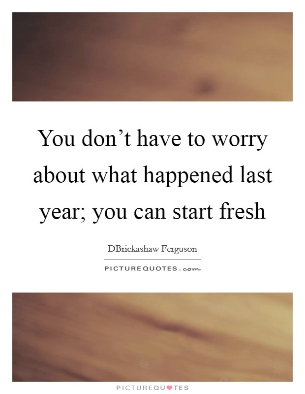 You don't have to worry about what happened last year; you can start fresh Picture Quote #1