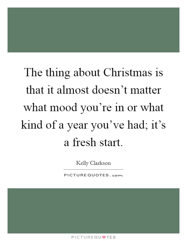 The thing about Christmas is that it almost doesn't matter what mood you're in or what kind of a year you've had; it's a fresh start Picture Quote #1