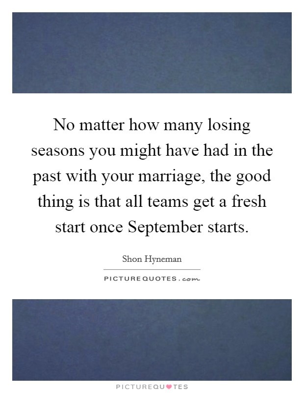 No matter how many losing seasons you might have had in the past with your marriage, the good thing is that all teams get a fresh start once September starts Picture Quote #1