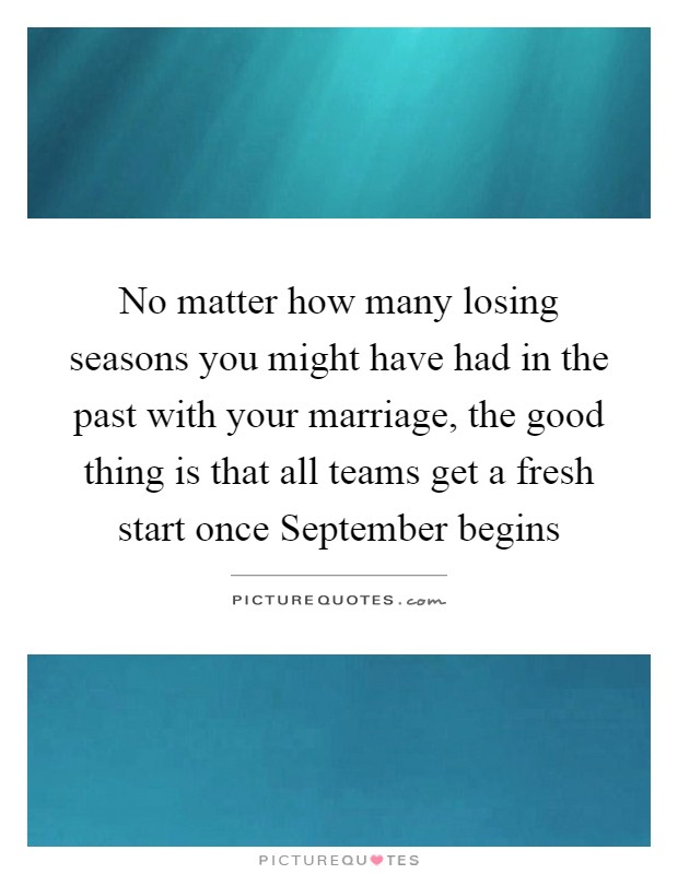 No matter how many losing seasons you might have had in the past with your marriage, the good thing is that all teams get a fresh start once September begins Picture Quote #1