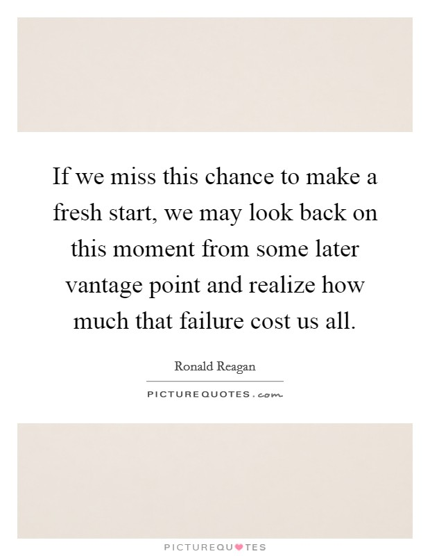 If we miss this chance to make a fresh start, we may look back on this moment from some later vantage point and realize how much that failure cost us all Picture Quote #1