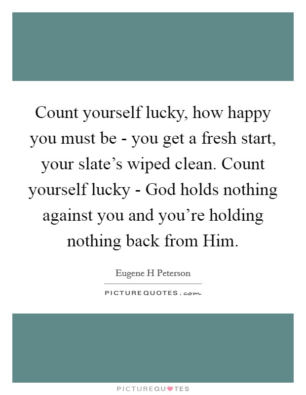 Count yourself lucky, how happy you must be - you get a fresh start, your slate's wiped clean. Count yourself lucky - God holds nothing against you and you're holding nothing back from Him. Picture Quote #1