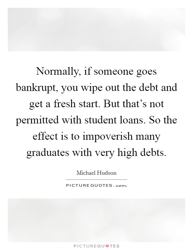 Normally, if someone goes bankrupt, you wipe out the debt and get a fresh start. But that's not permitted with student loans. So the effect is to impoverish many graduates with very high debts Picture Quote #1