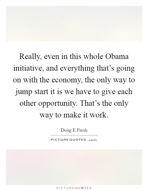 Really, even in this whole Obama initiative, and everything that's going on with the economy, the only way to jump start it is we have to give each other opportunity. That's the only way to make it work. Picture Quote #1