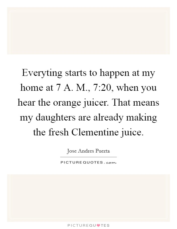 Everyting starts to happen at my home at 7 A. M., 7:20, when you hear the orange juicer. That means my daughters are already making the fresh Clementine juice. Picture Quote #1