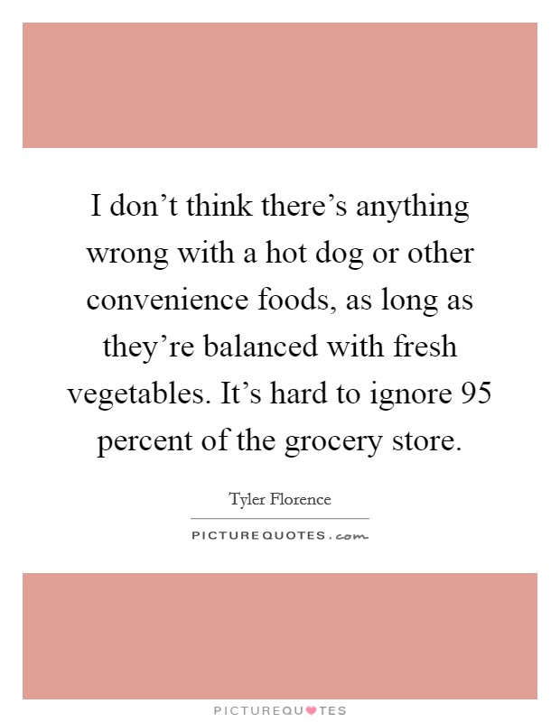 I don't think there's anything wrong with a hot dog or other convenience foods, as long as they're balanced with fresh vegetables. It's hard to ignore 95 percent of the grocery store Picture Quote #1